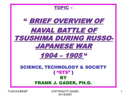 "TUSHIMA BRIEFCOPYRIGHT F. GADEK 04/18/2003 1 TOPIC – BRIEF OVERVIEW OF "" BRIEF OVERVIEW OF NAVAL BATTLE OF TSUSHIMA DURING RUSSO- JAPANESE WAR 1904 – 1905."