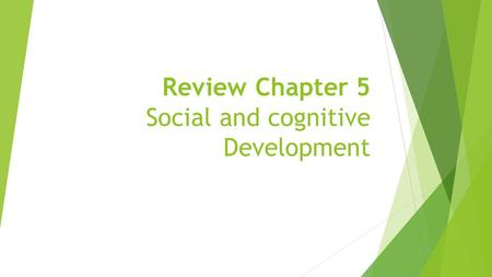 Review Chapter 5 Social and cognitive Development.