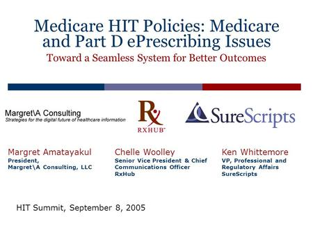 Medicare HIT Policies: Medicare and Part D ePrescribing Issues Margret Amatayakul President, Margret\A Consulting, LLC Chelle Woolley Senior Vice President.