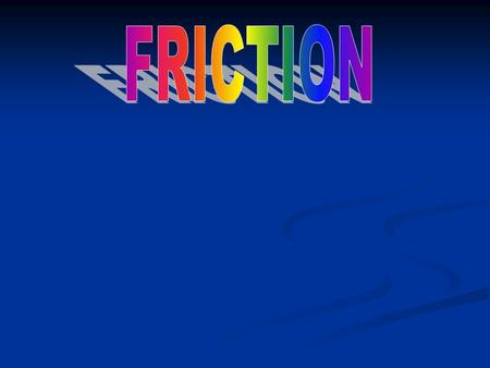 FRICTION - the force that present whenever two surfaces are in contact and always acts opposite to the direction of motion. Depends on: Type of materials.