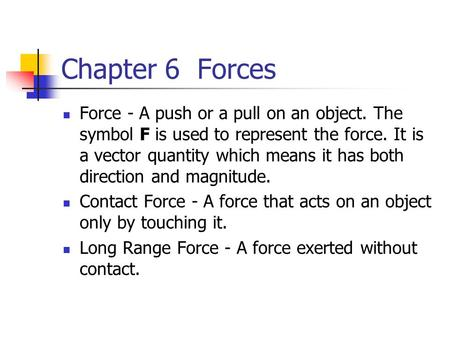 Chapter 6 Forces Force - A push or a pull on an object. The symbol F is used to represent the force. It is a vector quantity which means it has both direction.