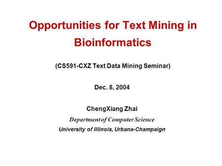 Opportunities for Text Mining in Bioinformatics (CS591-CXZ Text Data Mining Seminar) Dec. 8, 2004 ChengXiang Zhai Department of Computer Science University.