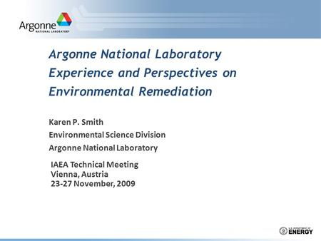 Argonne National Laboratory Experience and Perspectives on Environmental Remediation Karen P. Smith Environmental Science Division Argonne National Laboratory.