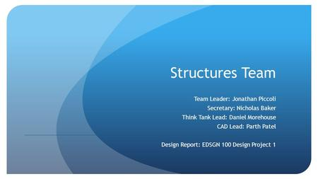 Structures Team Team Leader: Jonathan Piccoli Secretary: Nicholas Baker Think Tank Lead: Daniel Morehouse CAD Lead: Parth Patel Design Report: EDSGN 100.