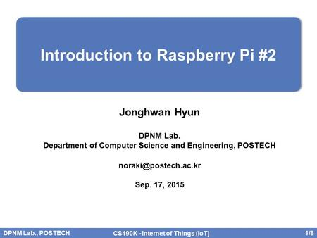 DPNM Lab., POSTECH 1/8 CS490K - Internet of Things (IoT) Jonghwan Hyun DPNM Lab. Department of Computer Science and Engineering, POSTECH