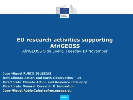 Research and Innovation Research and Innovation EU research activities supporting AfriGEOSS AfriGEOSS Side Event, Tuesday 10 November Jose Miguel RUBIO.