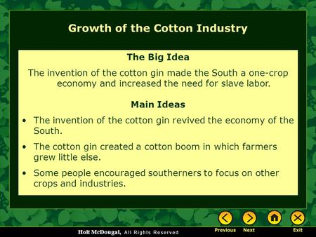 Holt McDougal, Growth of the Cotton Industry The Big Idea The invention of the cotton gin made the South a one-crop economy and increased the need for.