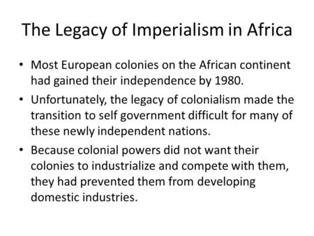 The Legacy of Imperialism in Africa Most European colonies on the African continent had gained their independence by 1980. Unfortunately, the legacy of.