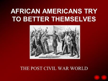 AFRICAN AMERICANS TRY TO BETTER THEMSELVES THE POST CIVIL WAR WORLD.