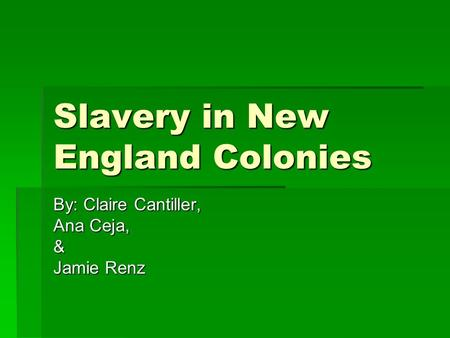 Slavery in New England Colonies By: Claire Cantiller, Ana Ceja, & Jamie Renz.