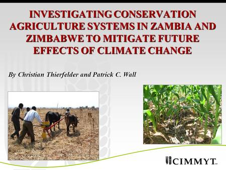 INVESTIGATING CONSERVATION AGRICULTURE SYSTEMS IN ZAMBIA AND ZIMBABWE TO MITIGATE FUTURE EFFECTS OF CLIMATE CHANGE By Christian Thierfelder and Patrick.