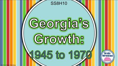 © 2015 Brain Wrinkles SS8H10. Standards SS8H10 The student will evaluate key post-World War II developments of Georgia from 1945 to 1970. a. Analyze the.