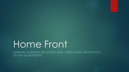 Home Front ESSENTIAL QUESTION: DID WORLD WAR 1 STRENGTHEN DEMOCRACY ON THE HOME FRONT?