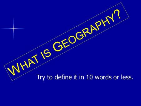 W HAT IS G EOGRAPHY ? Try to define it in 10 words or less.