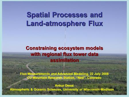 Spatial Processes and Land-atmosphere Flux Constraining ecosystem models with regional flux tower data assimilation Flux Measurements and Advanced Modeling,