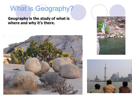 What is Geography? Geography is the study of what is where and why it's there.