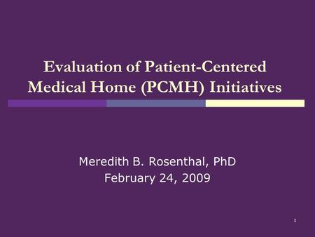 1 Evaluation of Patient-Centered Medical Home (PCMH) Initiatives Meredith B. Rosenthal, PhD February 24, 2009.