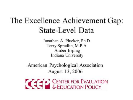 The Excellence Achievement Gap: State-Level Data Jonathan A. Plucker, Ph.D. Terry Spradlin, M.P.A. Amber Esping Indiana University American Psychological.