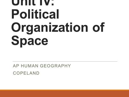 Unit IV: Political Organization of Space AP HUMAN GEOGRAPHY COPELAND.