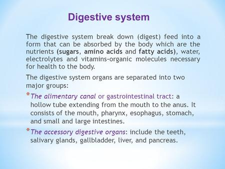The digestive system break down (digest) feed into a form that can be absorbed by the body which are the nutrients (sugars, amino acids and fatty acids),