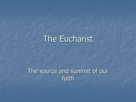 The Eucharist The source and summit of our faith.