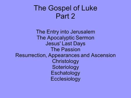 The Gospel of Luke Part 2 The Entry into Jerusalem The Apocalyptic Sermon Jesus' Last Days The Passion Resurrection, Appearances and Ascension Christology.