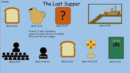 The Last Supper Mark 14:12 Mark 14:13 Mark 14:14 Mark 14:15 Mark 14:17 Mark 14:18-21 Betray Mark 14:22 Mark 14:23-25 HYM NS Mark 14:26 ? Sample Primary.