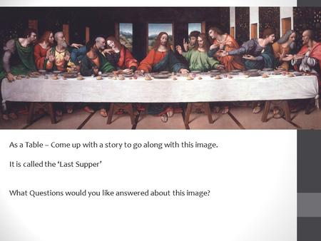As a Table – Come up with a story to go along with this image. It is called the 'Last Supper' What Questions would you like answered about this image?