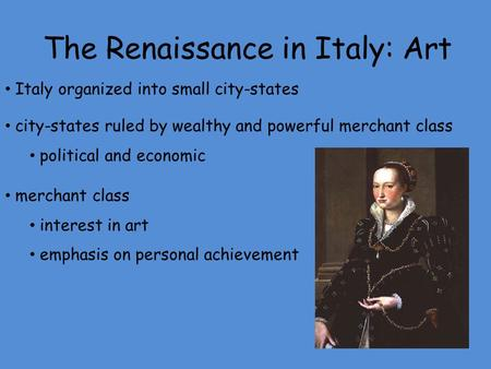 The Renaissance in Italy: Art Italy organized into small city-states city-states ruled by wealthy and powerful merchant class political and economic merchant.
