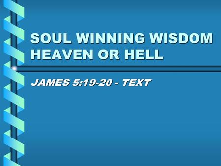 SOUL WINNING WISDOM HEAVEN OR HELL JAMES 5:19-20 - TEXT.