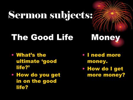 The Good Life Money What's the ultimate 'good life?' How do you get in on the good life? I need more money. How do I get more money? Sermon subjects: