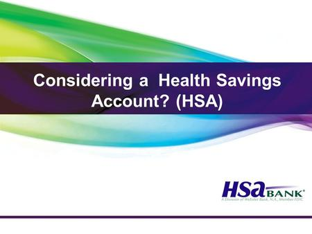 Considering a Health Savings Account? (HSA). Who is Eligible for an HSA? Not covered by any other non HSA-compatible health plan Not claimed as a dependent.
