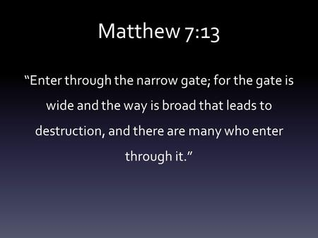 "Matthew 7:13 ""Enter through the narrow gate; for the gate is wide and the way is broad that leads to destruction, and there are many who enter through."