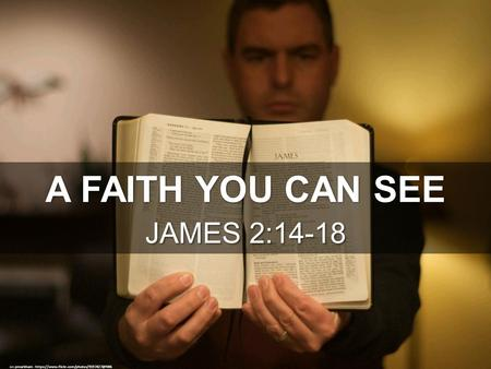 A FAITH YOU CAN SEE JAMES 2:14-18 cc: pmarkham -