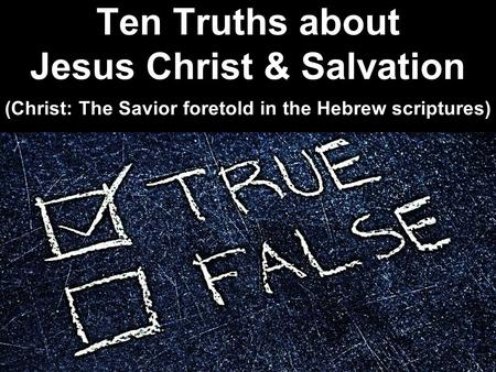 Ten Truths about Jesus Christ & Salvation (Christ: The Savior foretold in the Hebrew scriptures)