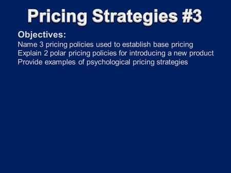 Objectives: Name 3 pricing policies used to establish base pricing Explain 2 polar pricing policies for introducing a new product Provide examples of psychological.