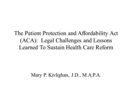 The Patient Protection and Affordability Act (ACA): Legal Challenges and Lessons Learned To Sustain Health Care Reform Mary P. Kivlighan, J.D., M.A.P.A.