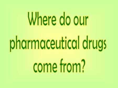 Where do our pharmaceutical drugs come from?.