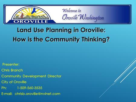Land Use Planning in Oroville: How is the Community Thinking? Presenter: Chris Branch Community Development Director City of Oroville Ph: 1-509-560-3535.