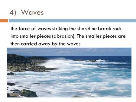 4) Waves the force of waves striking the shoreline break rock into smaller pieces (abrasion). The smaller pieces are then carried away by the waves.