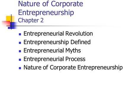 Nature of Corporate Entrepreneurship Chapter 2 Entrepreneurial Revolution Entrepreneurship Defined Entrepreneurial Myths Entrepreneurial Process Nature.