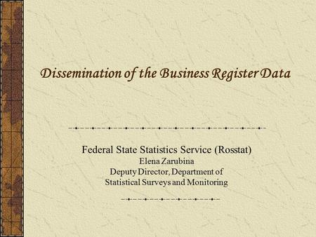 Dissemination of the Business Register Data Federal State Statistics Service (Rosstat) Elena Zarubina Deputy Director, Department of Statistical Surveys.