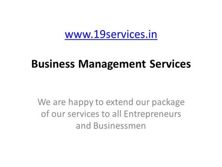 Www.19services.in www.19services.in Business Management Services We are happy to extend our package of our services to all Entrepreneurs and Businessmen.