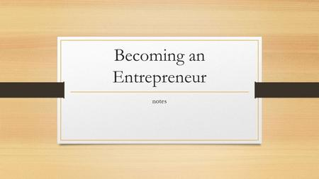 Becoming an Entrepreneur notes. Characteristics of Entrepreneurs Entrepreneurs Are: Competitive Creative Energetic Goal Oriented Independent Persistent.