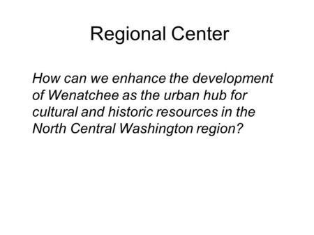 How can we enhance the development of Wenatchee as the urban hub for cultural and historic resources in the North Central Washington region? Regional Center.