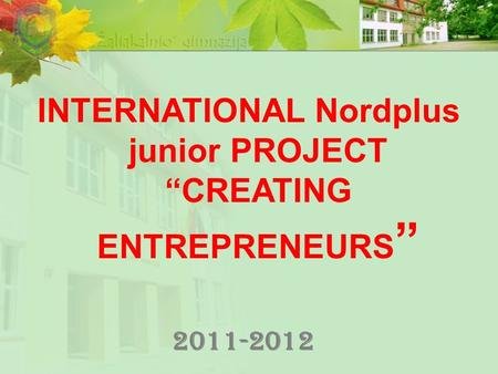 "2011-2012 INTERNATIONAL Nordplus junior PROJECT ""CREATING ENTREPRENEURS """