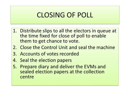 CLOSING OF POLL 1.Distribute slips to all the electors in queue at the time fixed for close of poll to enable them to get chance to vote. 2.Close the.