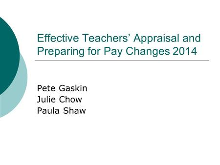 Effective Teachers' Appraisal and Preparing for Pay Changes 2014 Pete Gaskin Julie Chow Paula Shaw.