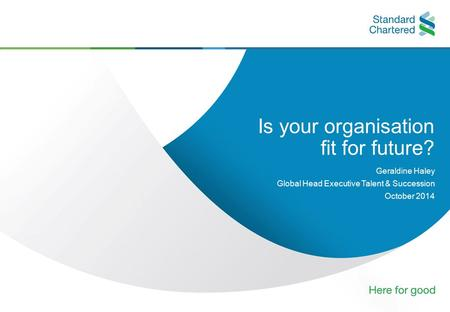 0 Is your organisation fit for future? Geraldine Haley Global Head Executive Talent & Succession October 2014.