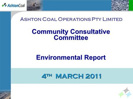 4 th MARCH 2011 Ashton Coal Operations Pty Limited Community Consultative Committee EnvironmentalReport Environmental Report.
